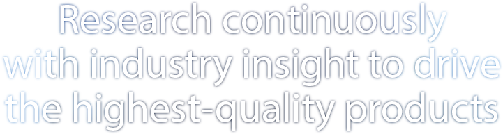 Research continuously with industry insight to drive the highest-quality products