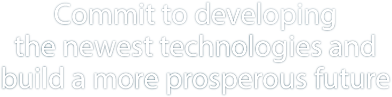 Commit to developing the newest technologies and build a more prosperous future